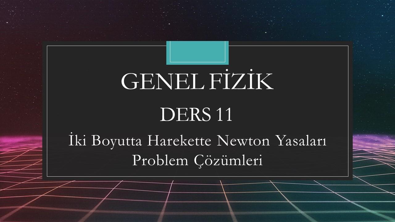 Genel Fizik - Ders 11 İki Boyutta Hareket Newton Yasaları Problem Çözümleri
