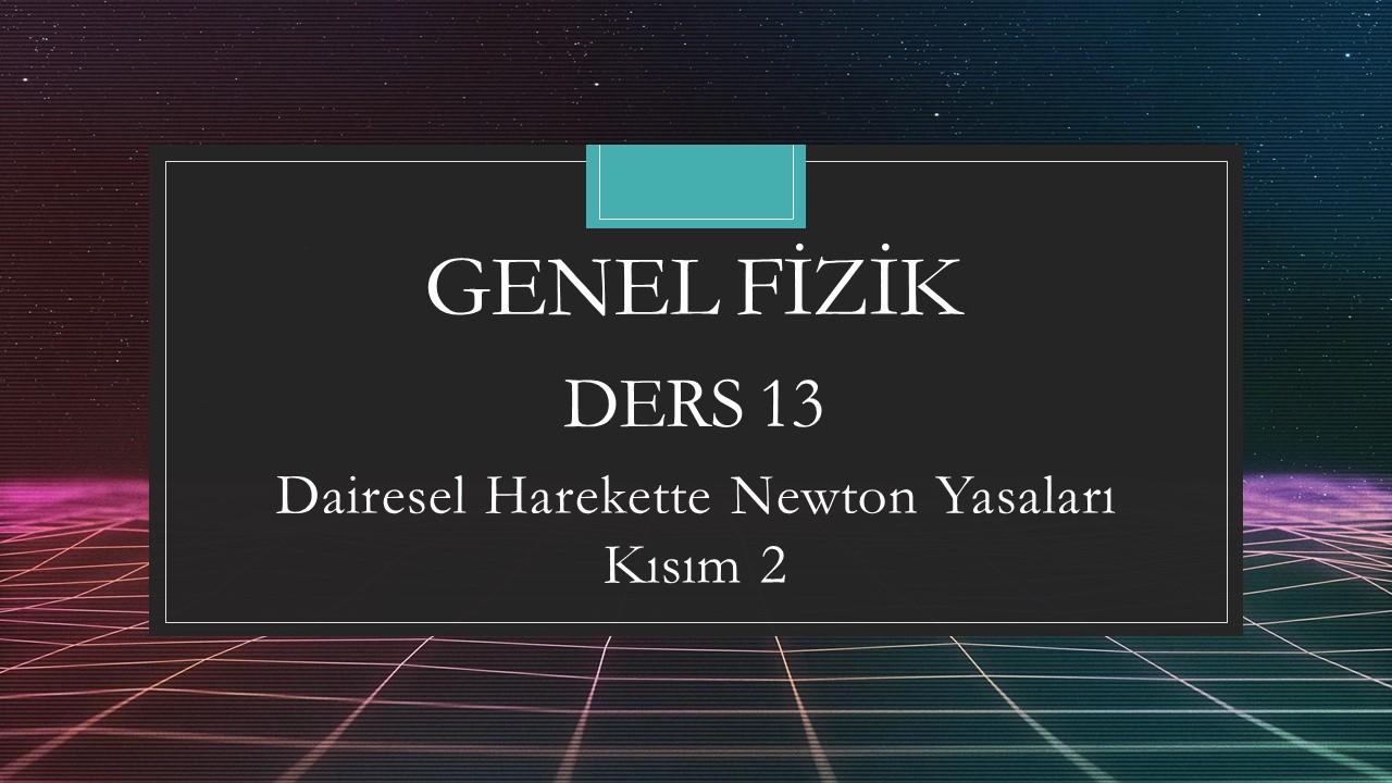 Genel Fizik - Ders 13 Dairesel Harekette Newton Yasaları  Kısım 2