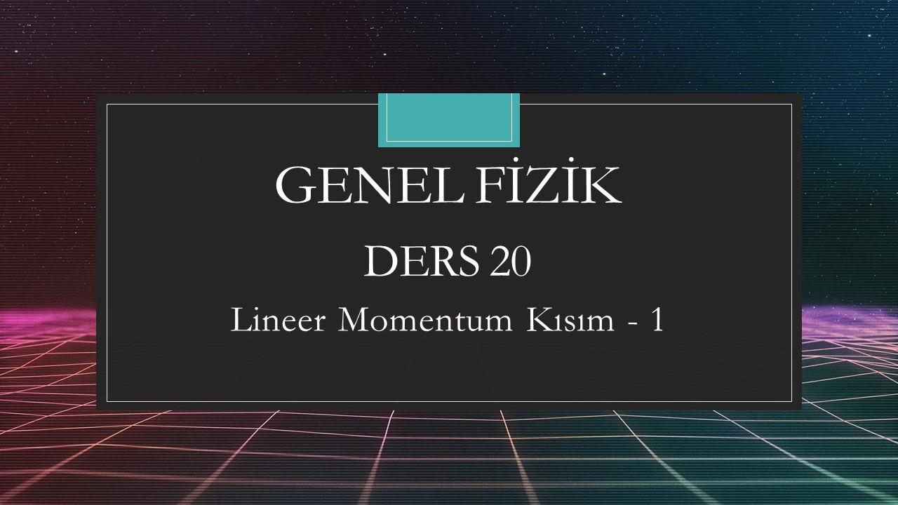 Genel Fizik - Ders 20 Lineer Momentum Kısım - 1