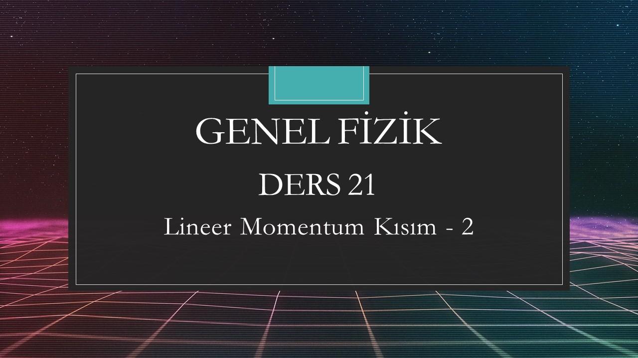 Genel Fizik - Ders 21 Lineer Momentum Kısım - 2