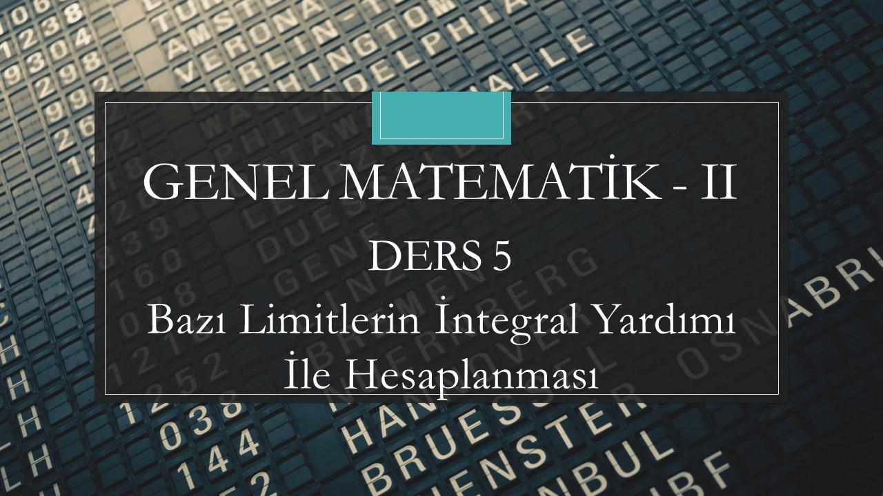 Genel Matematik-II - Ders 5 Bazı Limitlerin İntegral Yardımı İle Hesaplanması