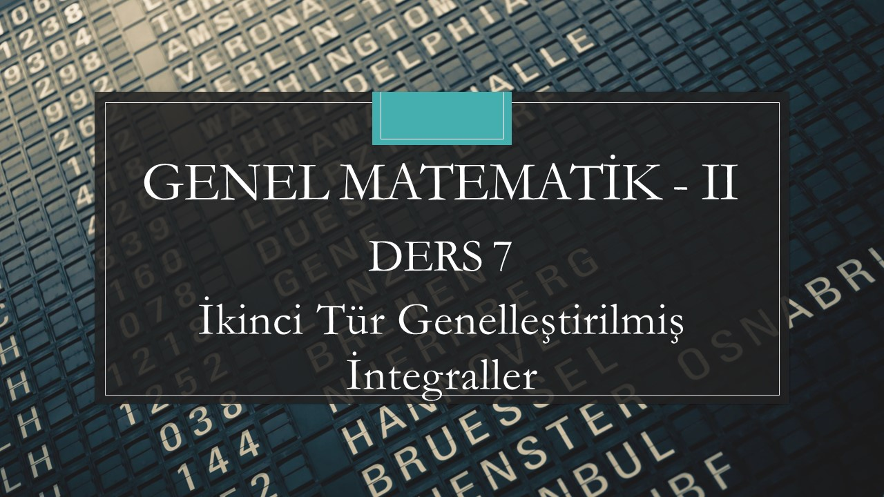 Genel Matematik-II - Ders 7 İkinci Tür Genelleştirilmiş İntegraller
