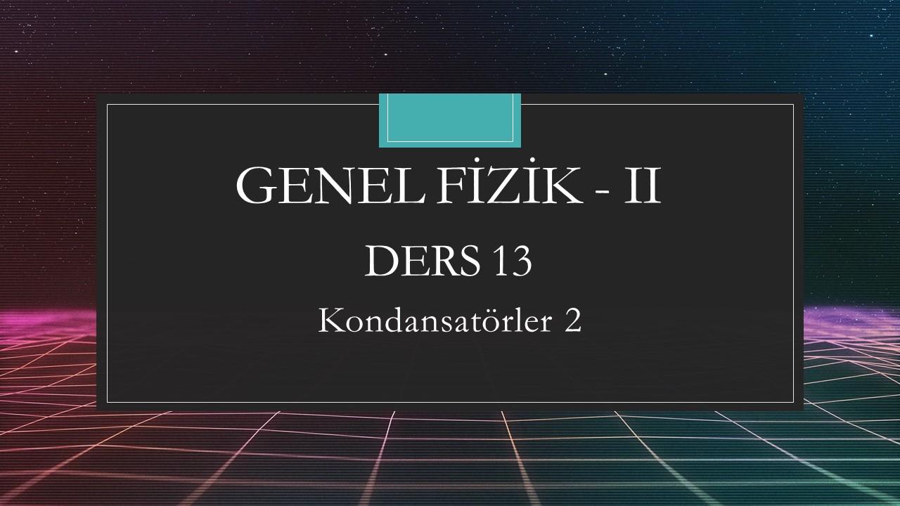 Genel Fizik - II - Ders 13 Kondansatörler 2