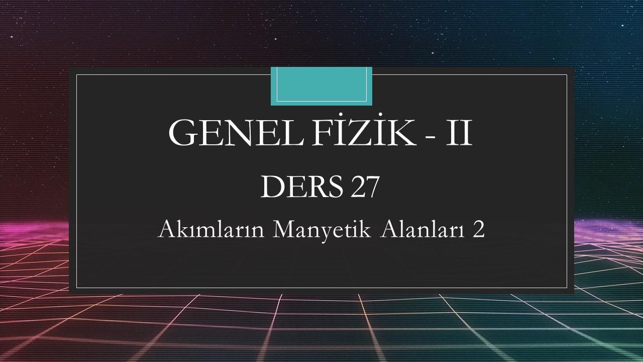 Genel Fizik - II - Ders 27 Akımların Manyetik Alanları 2