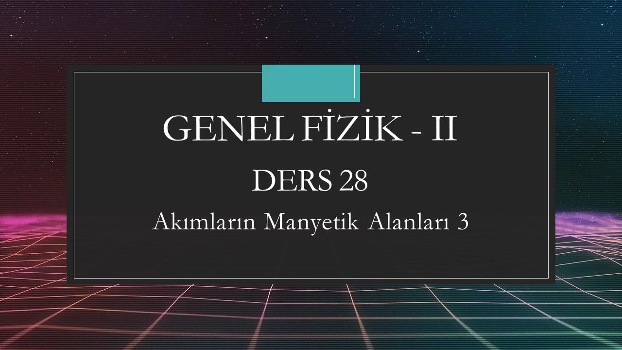 Genel Fizik - II - Ders 28 Akımların Manyetik Alanları 3