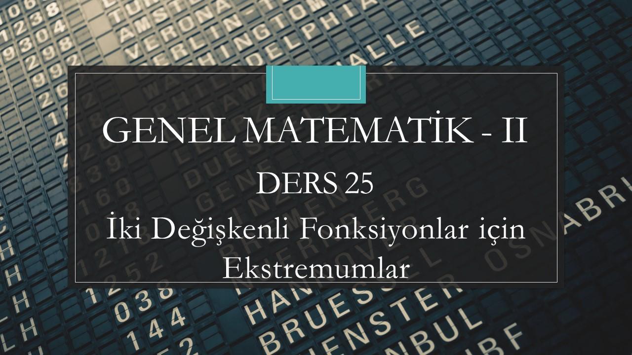 Genel Matematik-II - Ders 25 İki Değişkenli Fonksiyonlar için Ekstremumlar
